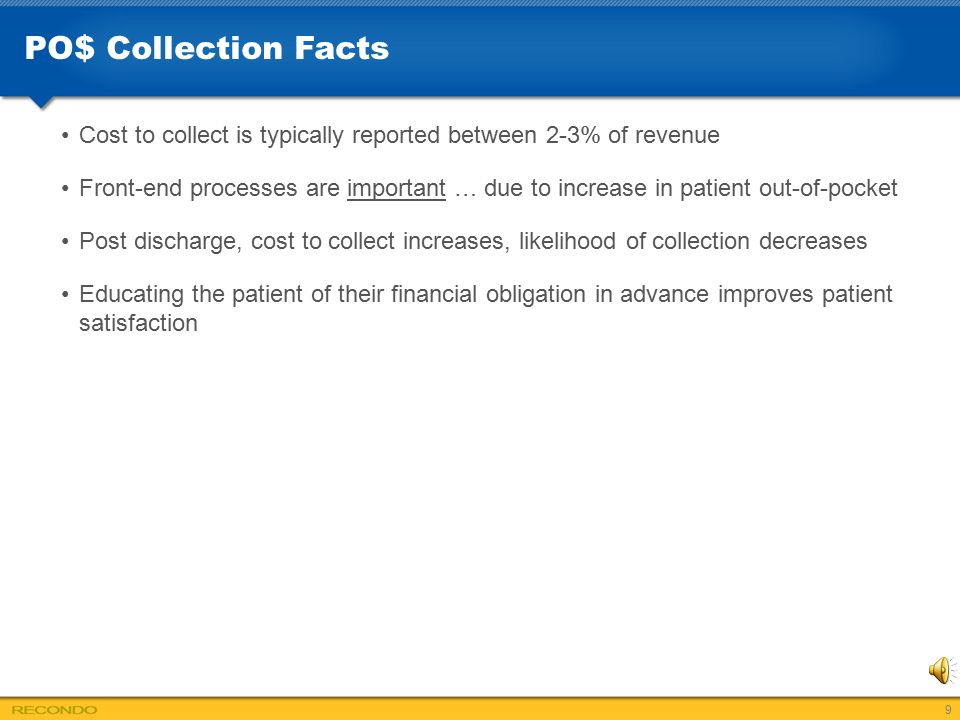 PO$ Collection Facts Cost to collect is typically reported between 2-3% of revenue Front-end processes are important … due to increase in patient out-