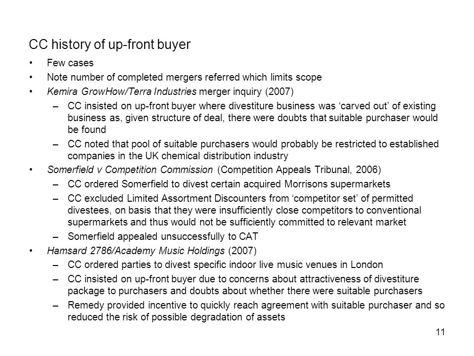 11 CC history of up-front buyer Few cases Note number of completed mergers referred which limits scope Kemira GrowHow/Terra Industries merger inquiry (2007) –CC insisted on up-front buyer where divestiture business was 'carved out' of existing business as, given structure of deal, there were doubts that suitable purchaser would be found –CC noted that pool of suitable purchasers would probably be restricted to established companies in the UK chemical distribution industry Somerfield v Competition Commission (Competition Appeals Tribunal, 2006) –CC ordered Somerfield to divest certain acquired Morrisons supermarkets –CC excluded Limited Assortment Discounters from 'competitor set' of permitted divestees, on basis that they were insufficiently close competitors to conventional supermarkets and thus would not be sufficiently committed to relevant market –Somerfield appealed unsuccessfully to CAT Hamsard 2786/Academy Music Holdings (2007) –CC ordered parties to divest specific indoor live music venues in London –CC insisted on up-front buyer due to concerns about attractiveness of divestiture package to purchasers and doubts about whether there were suitable purchasers –Remedy provided incentive to quickly reach agreement with suitable purchaser and so reduced the risk of possible degradation of assets