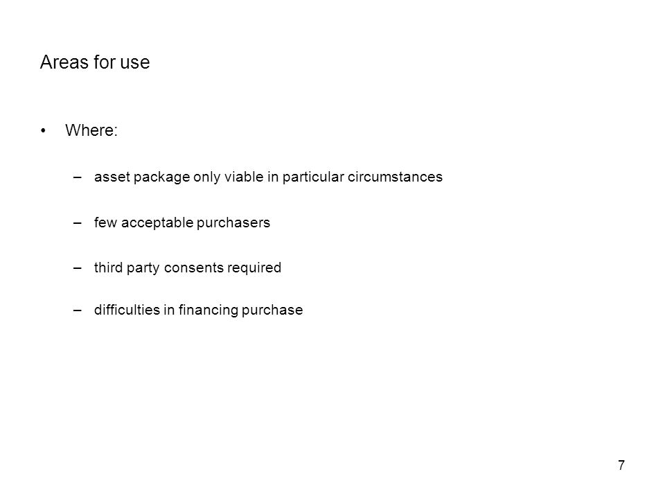 7 Areas for use Where: –asset package only viable in particular circumstances –few acceptable purchasers –third party consents required –difficulties in financing purchase