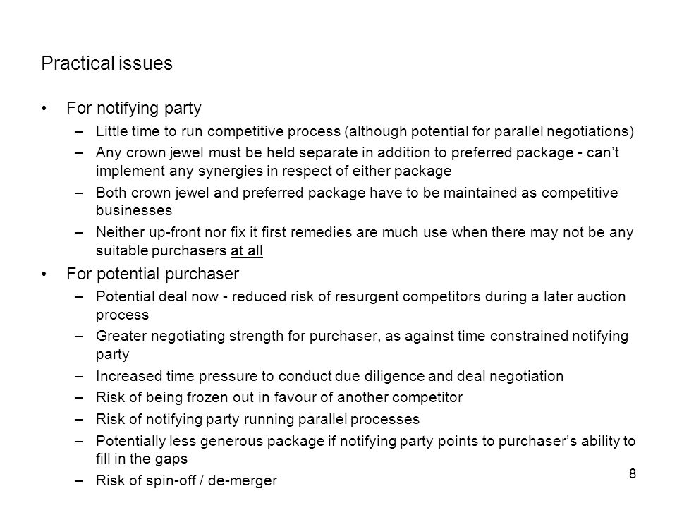 8 Practical issues For notifying party –Little time to run competitive process (although potential for parallel negotiations) –Any crown jewel must be held separate in addition to preferred package - can't implement any synergies in respect of either package –Both crown jewel and preferred package have to be maintained as competitive businesses –Neither up-front nor fix it first remedies are much use when there may not be any suitable purchasers at all For potential purchaser –Potential deal now - reduced risk of resurgent competitors during a later auction process –Greater negotiating strength for purchaser, as against time constrained notifying party –Increased time pressure to conduct due diligence and deal negotiation –Risk of being frozen out in favour of another competitor –Risk of notifying party running parallel processes –Potentially less generous package if notifying party points to purchaser's ability to fill in the gaps –Risk of spin-off / de-merger