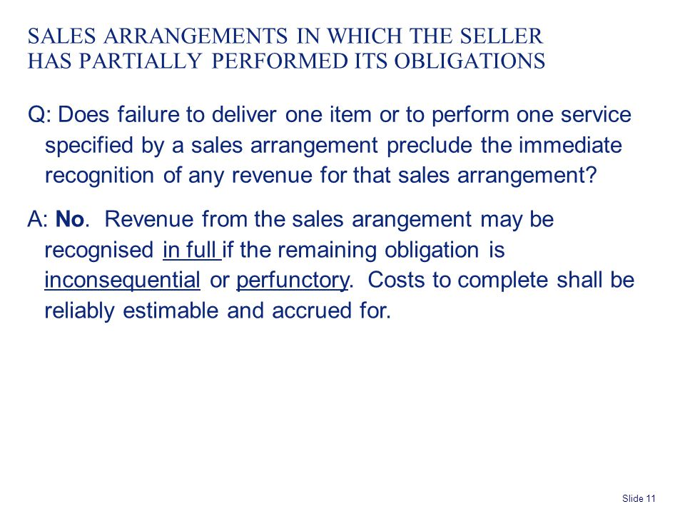 Slide 11 SALES ARRANGEMENTS IN WHICH THE SELLER HAS PARTIALLY PERFORMED ITS OBLIGATIONS Q: Does failure to deliver one item or to perform one service specified by a sales arrangement preclude the immediate recognition of any revenue for that sales arrangement.