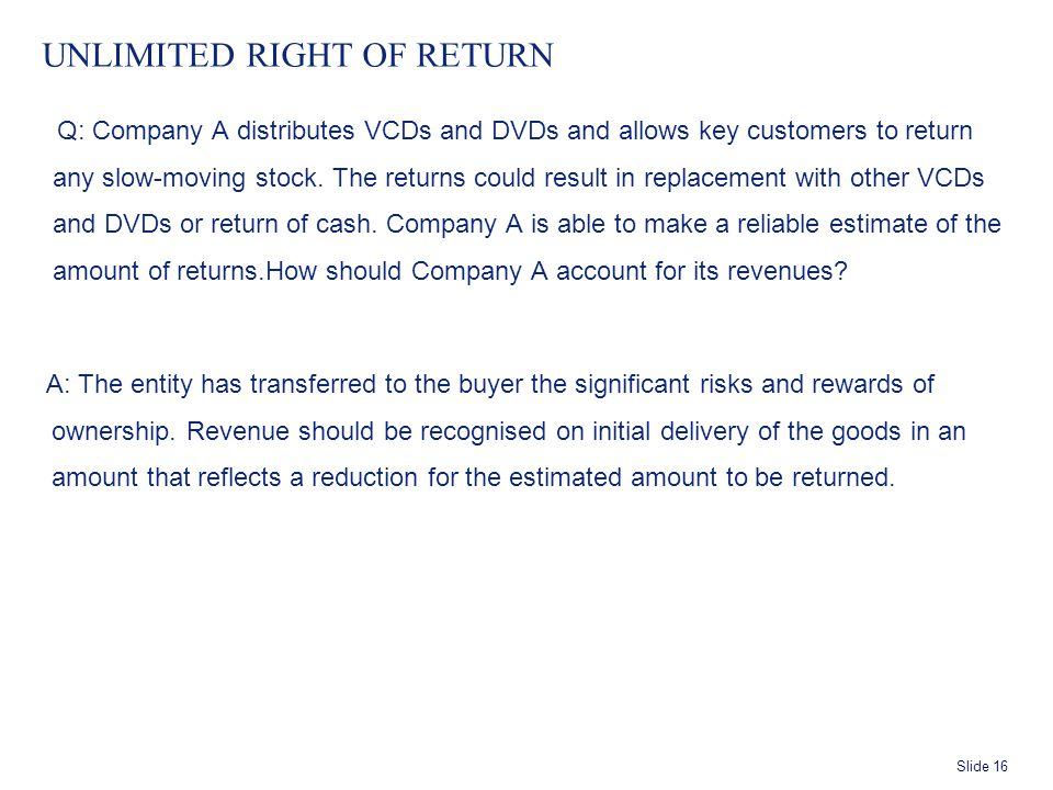 Slide 16 UNLIMITED RIGHT OF RETURN Q: Company A distributes VCDs and DVDs and allows key customers to return any slow-moving stock.