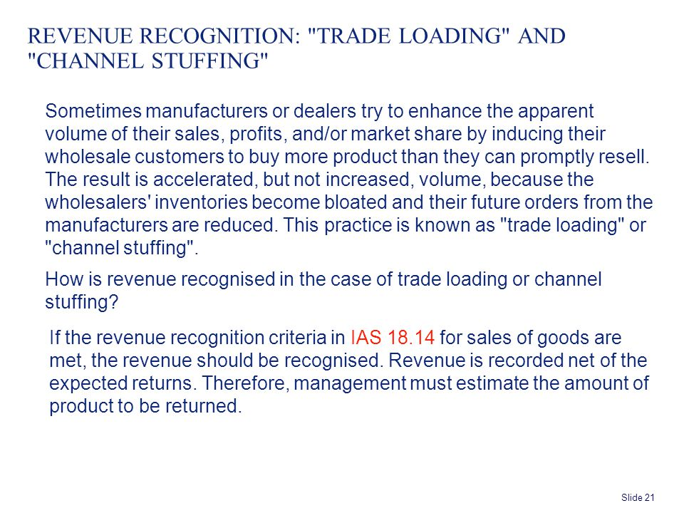 Slide 21 REVENUE RECOGNITION: TRADE LOADING AND CHANNEL STUFFING Sometimes manufacturers or dealers try to enhance the apparent volume of their sales, profits, and/or market share by inducing their wholesale customers to buy more product than they can promptly resell.