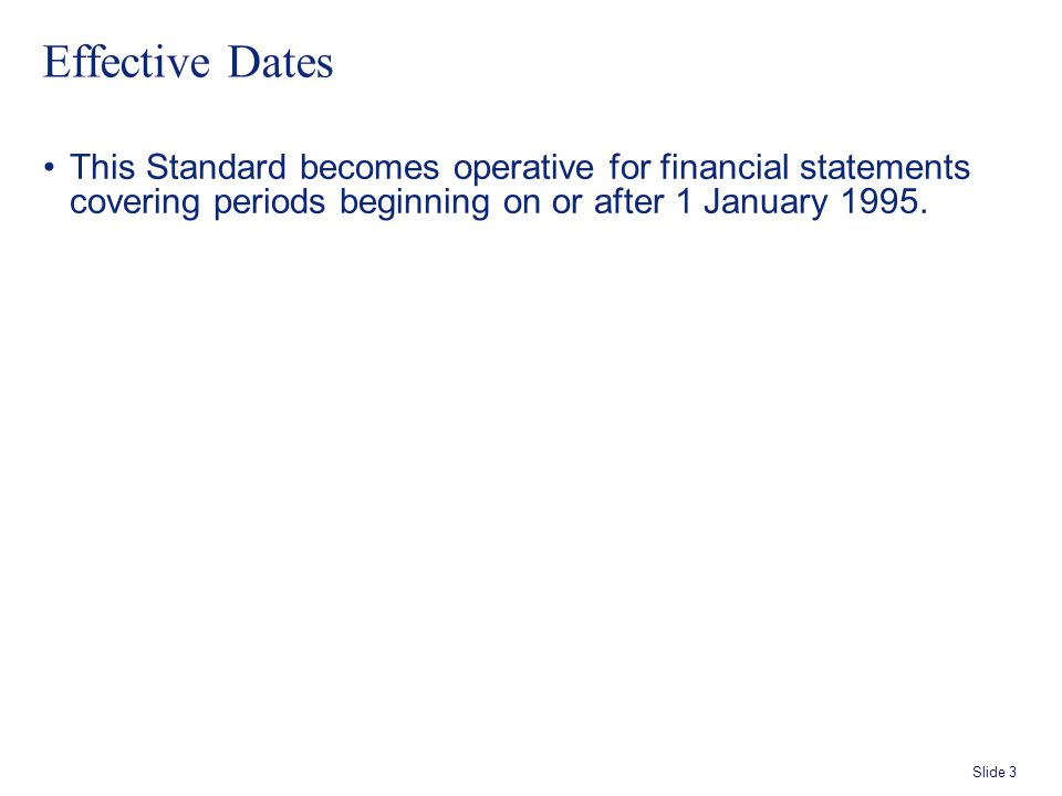 Slide 3 Effective Dates This Standard becomes operative for financial statements covering periods beginning on or after 1 January 1995.