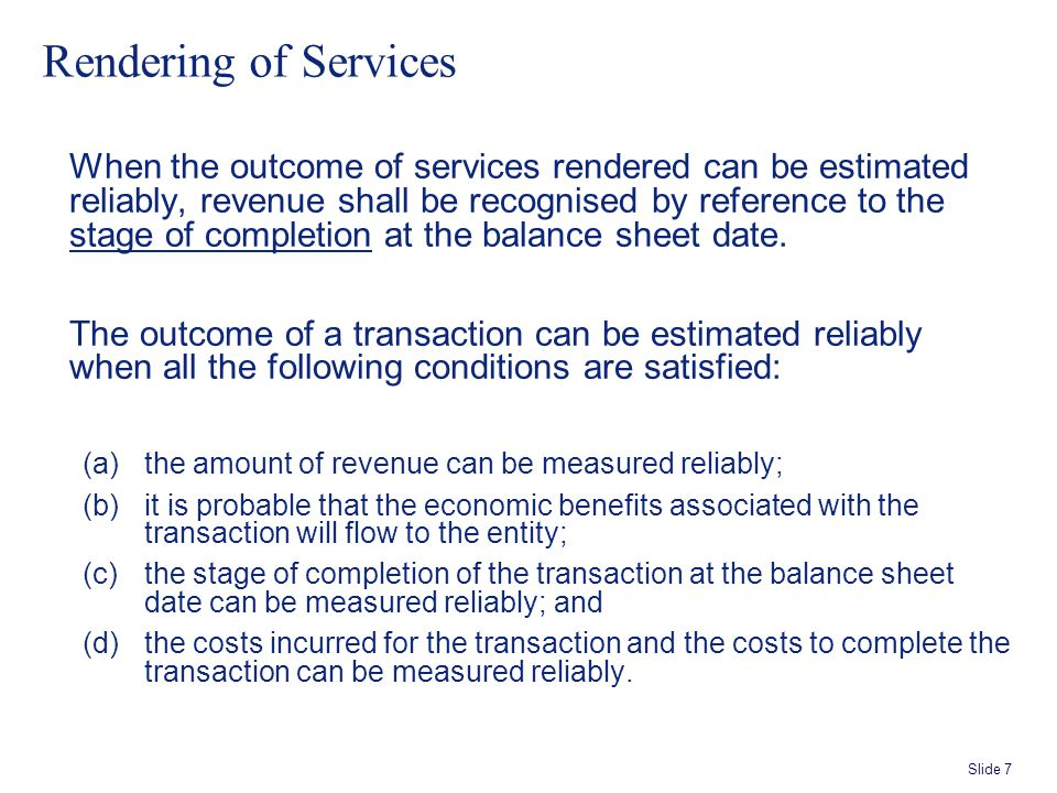 Slide 7 Rendering of Services When the outcome of services rendered can be estimated reliably, revenue shall be recognised by reference to the stage of completion at the balance sheet date.