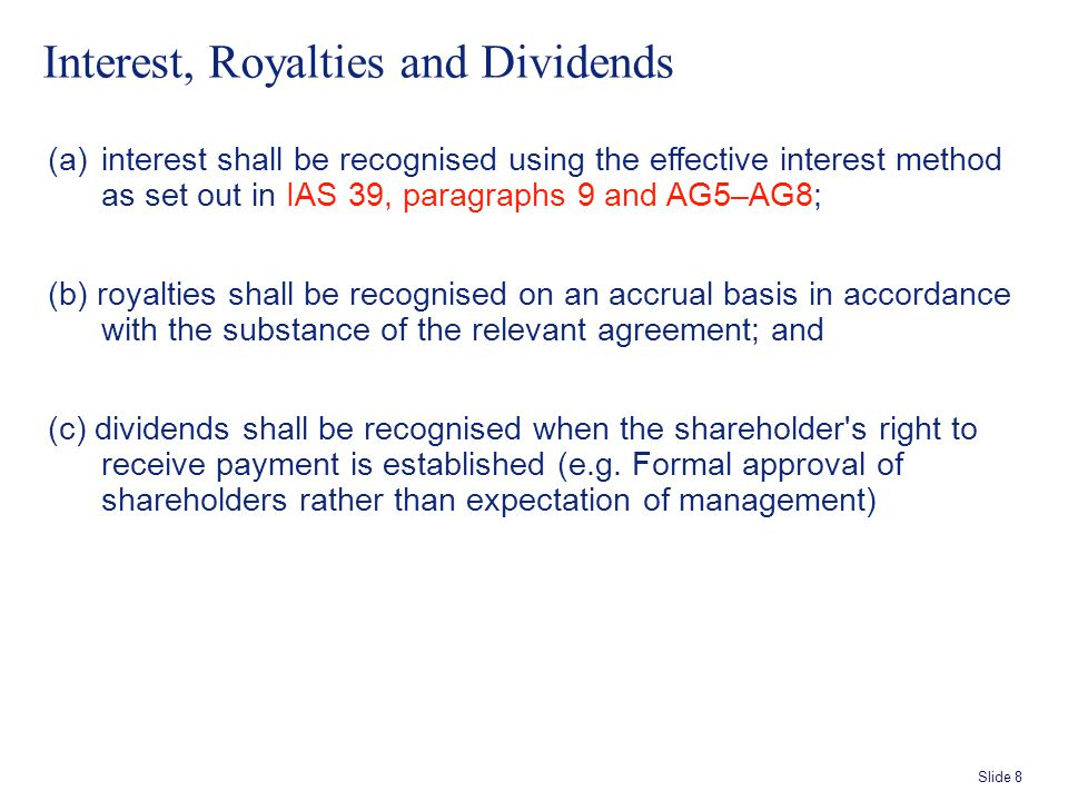 Slide 8 Interest, Royalties and Dividends (a)interest shall be recognised using the effective interest method as set out in IAS 39, paragraphs 9 and AG5–AG8; (b) royalties shall be recognised on an accrual basis in accordance with the substance of the relevant agreement; and (c) dividends shall be recognised when the shareholder s right to receive payment is established (e.g.