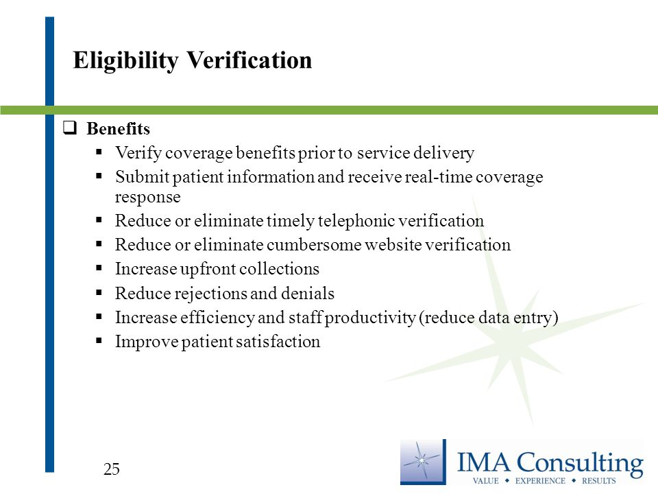  Benefits  Verify coverage benefits prior to service delivery  Submit patient information and receive real-time coverage response  Reduce or eliminate timely telephonic verification  Reduce or eliminate cumbersome website verification  Increase upfront collections  Reduce rejections and denials  Increase efficiency and staff productivity (reduce data entry)  Improve patient satisfaction Eligibility Verification 25