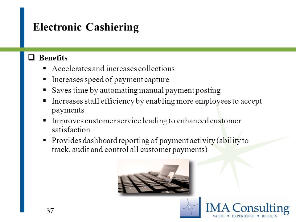  Benefits  Accelerates and increases collections  Increases speed of payment capture  Saves time by automating manual payment posting  Increases staff efficiency by enabling more employees to accept payments  Improves customer service leading to enhanced customer satisfaction  Provides dashboard reporting of payment activity (ability to track, audit and control all customer payments) Electronic Cashiering 37