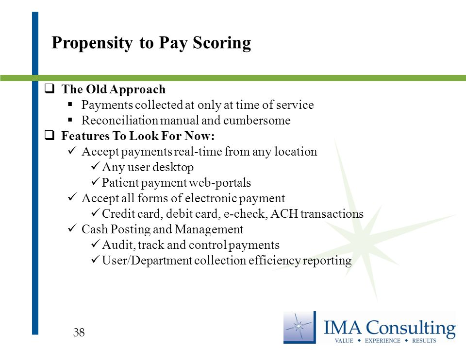  The Old Approach  Payments collected at only at time of service  Reconciliation manual and cumbersome  Features To Look For Now: Accept payments real-time from any location Any user desktop Patient payment web-portals Accept all forms of electronic payment Credit card, debit card, e-check, ACH transactions Cash Posting and Management Audit, track and control payments User/Department collection efficiency reporting Propensity to Pay Scoring 38