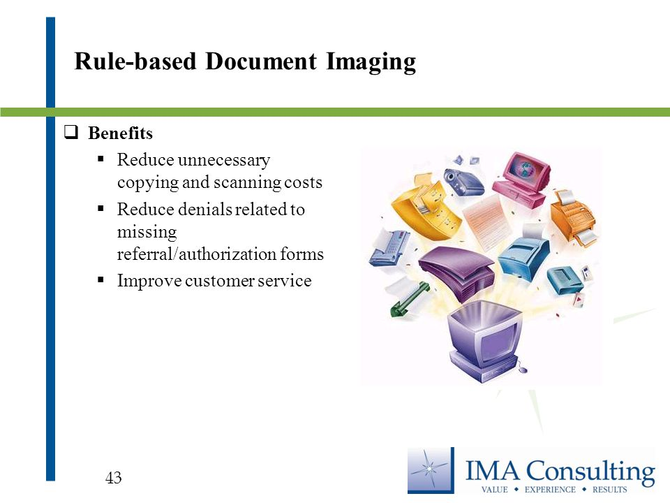  Benefits  Reduce unnecessary copying and scanning costs  Reduce denials related to missing referral/authorization forms  Improve customer service Rule-based Document Imaging 43
