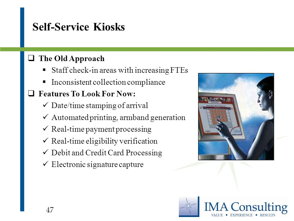  The Old Approach  Staff check-in areas with increasing FTEs  Inconsistent collection compliance  Features To Look For Now: Date/time stamping of arrival Automated printing, armband generation Real-time payment processing Real-time eligibility verification Debit and Credit Card Processing Electronic signature capture Self-Service Kiosks 47