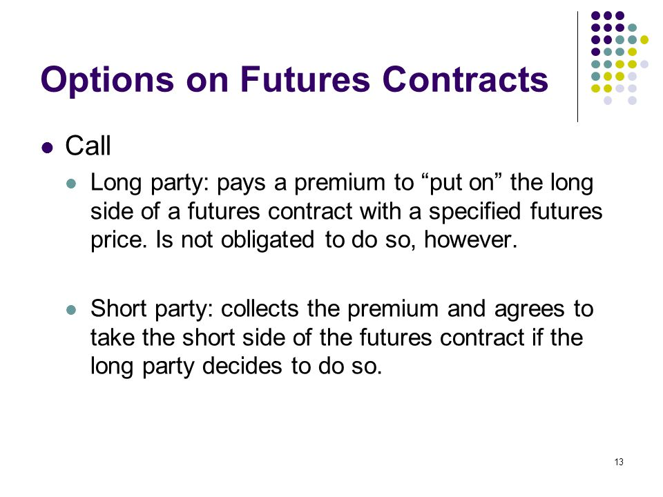 13 Options on Futures Contracts Call Long party: pays a premium to put on the long side of a futures contract with a specified futures price.