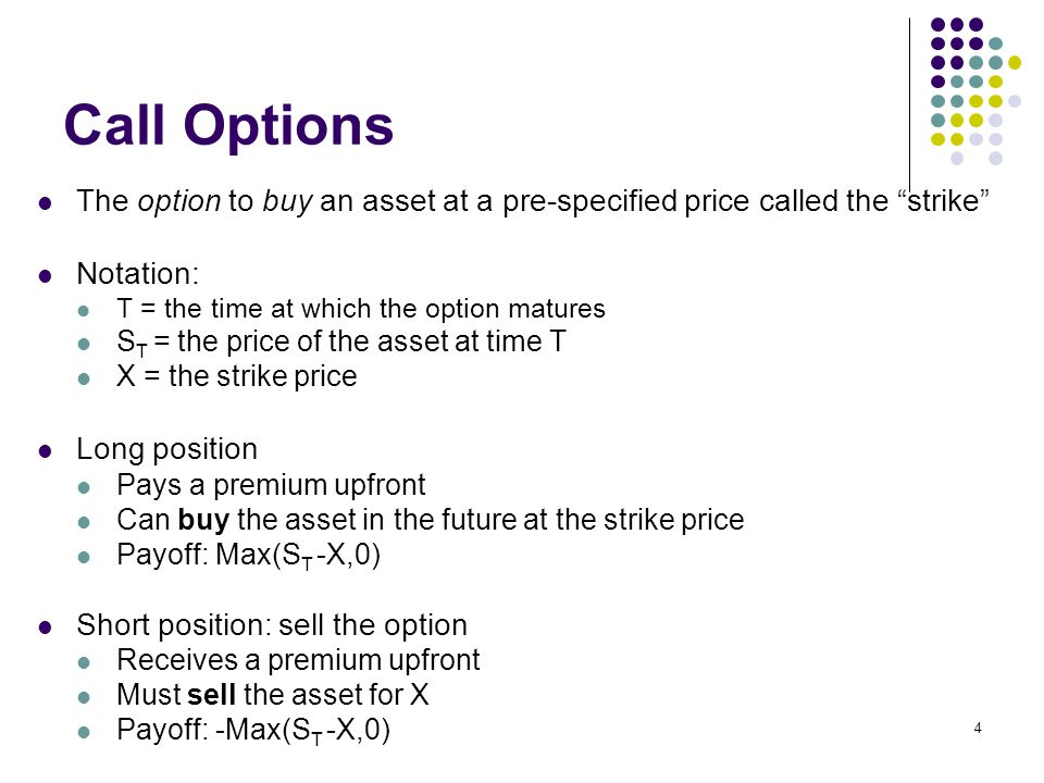4 Call Options The option to buy an asset at a pre-specified price called the strike Notation: T = the time at which the option matures S T = the price of the asset at time T X = the strike price Long position Pays a premium upfront Can buy the asset in the future at the strike price Payoff: Max(S T -X,0) Short position: sell the option Receives a premium upfront Must sell the asset for X Payoff: -Max(S T -X,0)