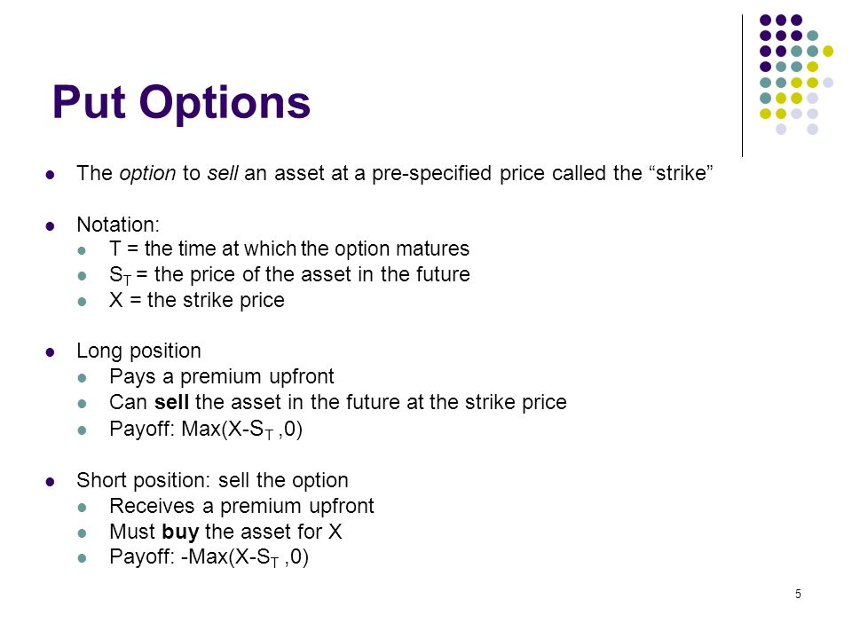5 Put Options The option to sell an asset at a pre-specified price called the strike Notation: T = the time at which the option matures S T = the price of the asset in the future X = the strike price Long position Pays a premium upfront Can sell the asset in the future at the strike price Payoff: Max(X- S T,0) Short position: sell the option Receives a premium upfront Must buy the asset for X Payoff: -Max(X-S T,0)