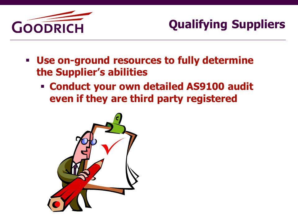Qualifying Suppliers  Use on-ground resources to fully determine the Supplier's abilities  Conduct your own detailed AS9100 audit even if they are third party registered