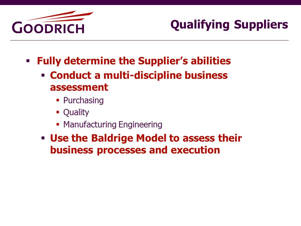 Qualifying Suppliers  Fully determine the Supplier's abilities  Conduct a multi-discipline business assessment  Purchasing  Quality  Manufacturing Engineering  Use the Baldrige Model to assess their business processes and execution