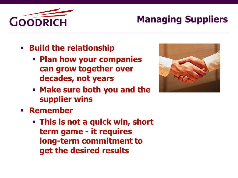 Managing Suppliers  Build the relationship  Plan how your companies can grow together over decades, not years  Make sure both you and the supplier wins  Remember  This is not a quick win, short term game - it requires long-term commitment to get the desired results