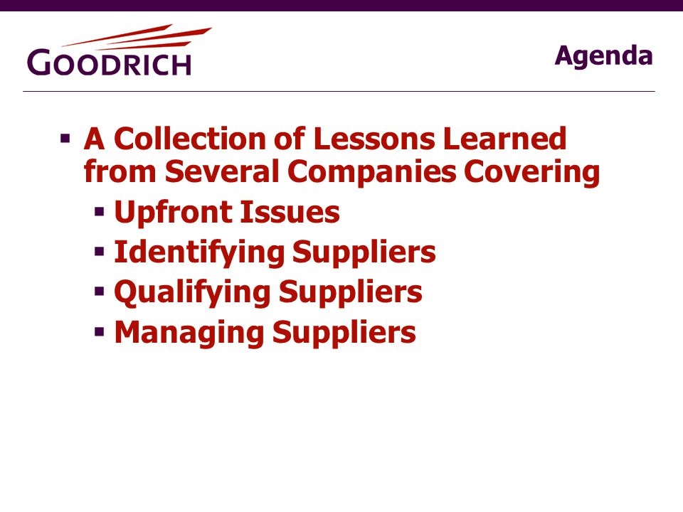 Agenda  A Collection of Lessons Learned from Several Companies Covering  Upfront Issues  Identifying Suppliers  Qualifying Suppliers  Managing Suppliers