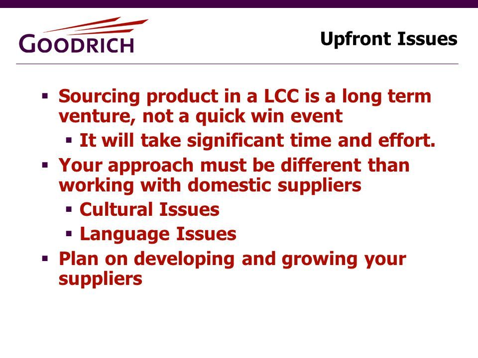Upfront Issues  Sourcing product in a LCC is a long term venture, not a quick win event  It will take significant time and effort.