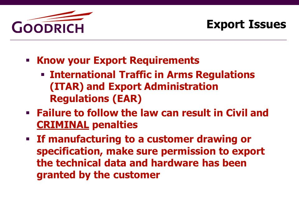 Export Issues  Know your Export Requirements  International Traffic in Arms Regulations (ITAR) and Export Administration Regulations (EAR)  Failure to follow the law can result in Civil and CRIMINAL penalties  If manufacturing to a customer drawing or specification, make sure permission to export the technical data and hardware has been granted by the customer