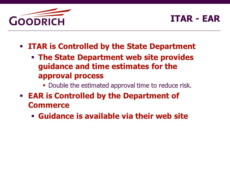 ITAR - EAR  ITAR is Controlled by the State Department  The State Department web site provides guidance and time estimates for the approval process  Double the estimated approval time to reduce risk.