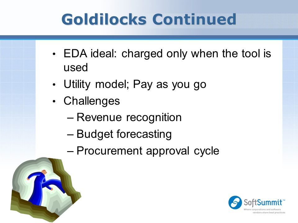 Goldilocks Continued EDA ideal: charged only when the tool is used Utility model; Pay as you go Challenges –Revenue recognition –Budget forecasting –P