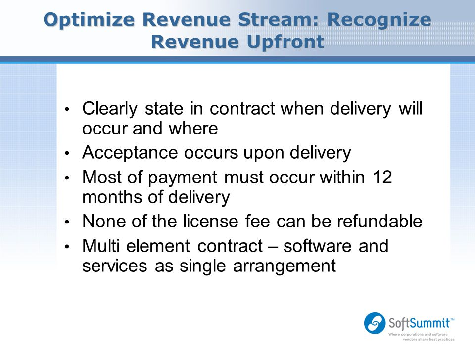 Optimize Revenue Stream: Recognize Revenue Upfront Clearly state in contract when delivery will occur and where Acceptance occurs upon delivery Most o