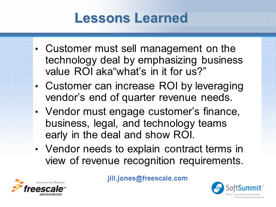 "Lessons Learned jill.jones@freescale.com Customer must sell management on the technology deal by emphasizing business value ROI aka""what's in it for u"