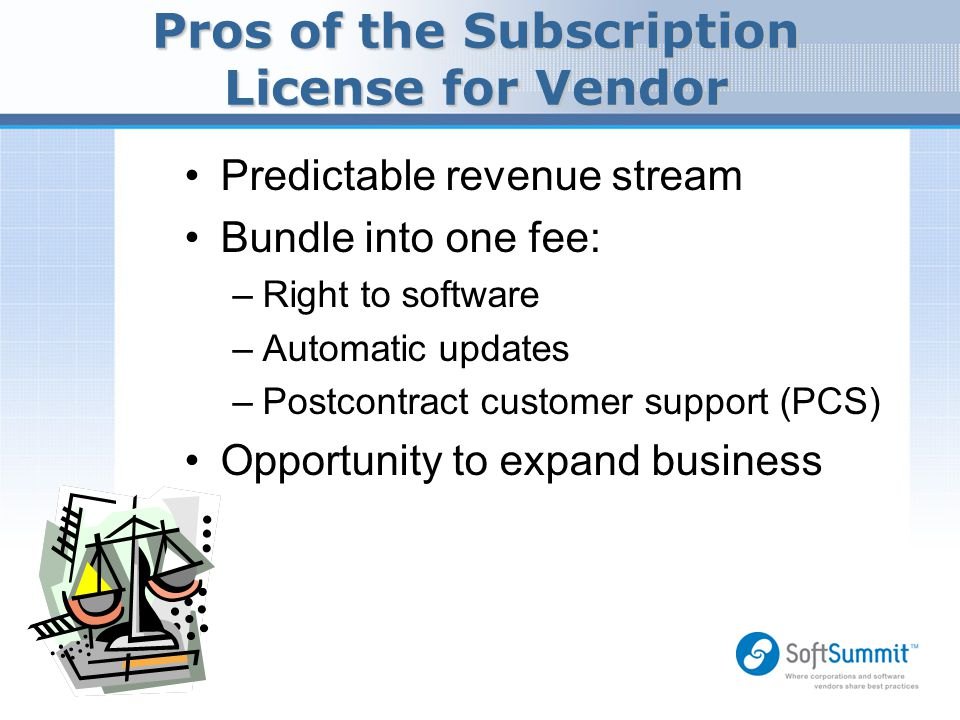Pros of the Subscription License for Vendor Predictable revenue stream Bundle into one fee: –Right to software –Automatic updates –Postcontract custom