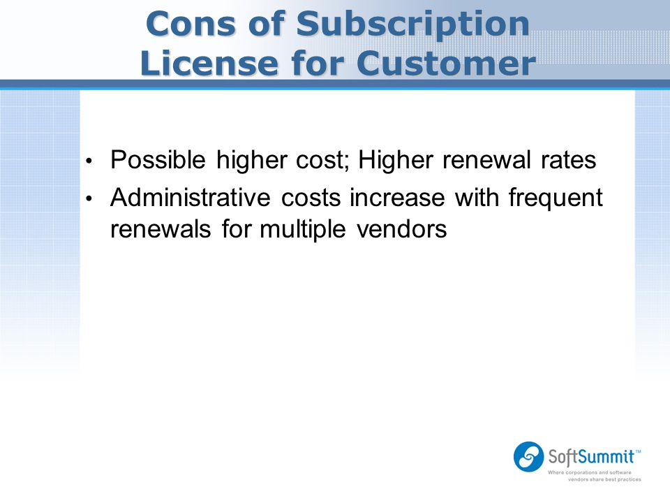 Cons of Subscription License for Customer Possible higher cost; Higher renewal rates Administrative costs increase with frequent renewals for multiple