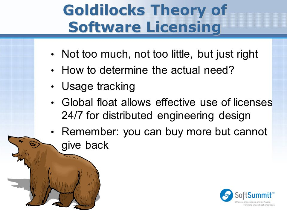 Goldilocks Theory of Software Licensing Not too much, not too little, but just right How to determine the actual need? Usage tracking Global float all