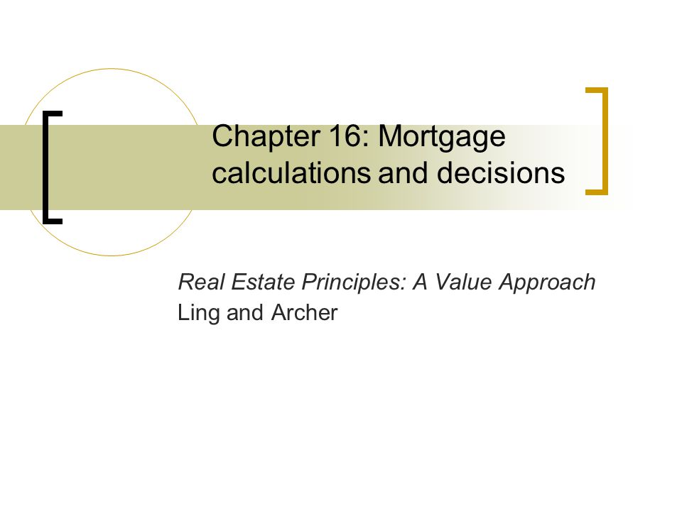 Chapter 16: Mortgage calculations and decisions Real Estate Principles: A Value Approach Ling and Archer