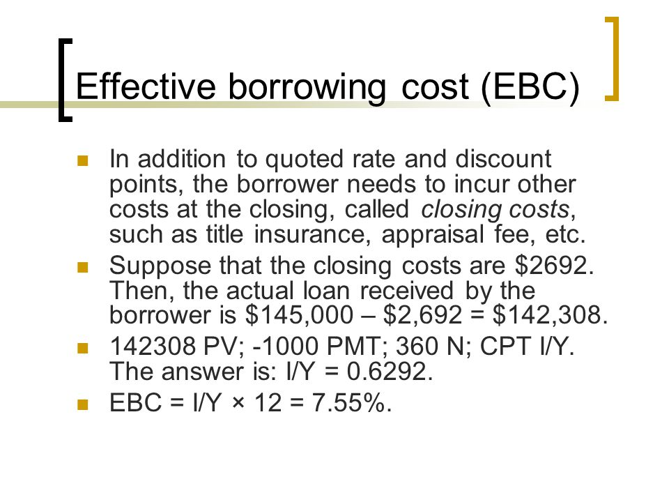 Effective borrowing cost (EBC) In addition to quoted rate and discount points, the borrower needs to incur other costs at the closing, called closing costs, such as title insurance, appraisal fee, etc.