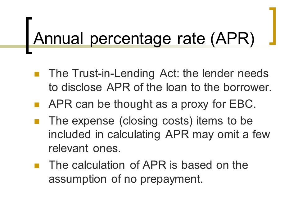 Annual percentage rate (APR) The Trust-in-Lending Act: the lender needs to disclose APR of the loan to the borrower.