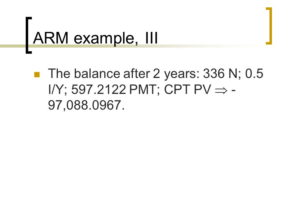 ARM example, III The balance after 2 years: 336 N; 0.5 I/Y; 597.2122 PMT; CPT PV  - 97,088.0967.