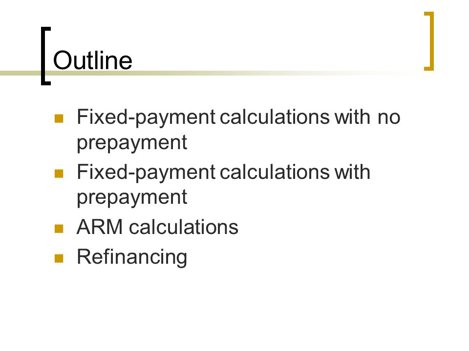 Outline Fixed-payment calculations with no prepayment Fixed-payment calculations with prepayment ARM calculations Refinancing