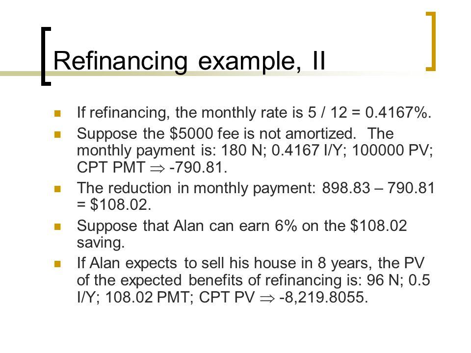 Refinancing example, II If refinancing, the monthly rate is 5 / 12 = 0.4167%.