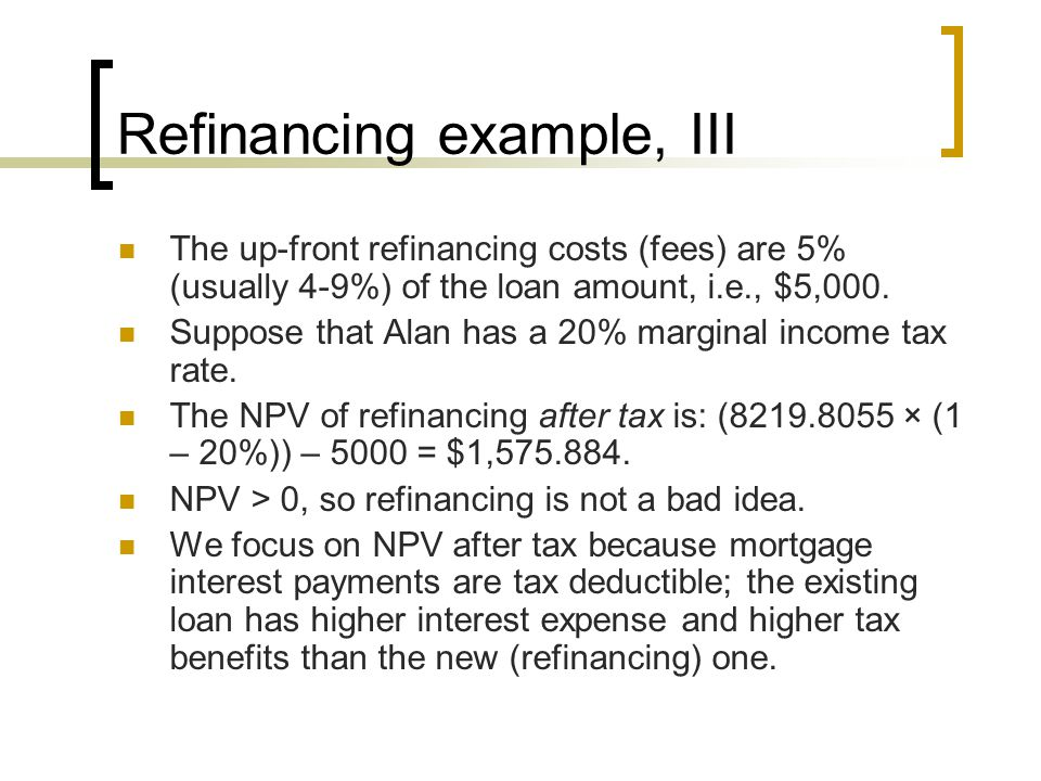 Refinancing example, III The up-front refinancing costs (fees) are 5% (usually 4-9%) of the loan amount, i.e., $5,000.
