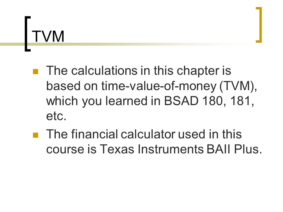 TVM The calculations in this chapter is based on time-value-of-money (TVM), which you learned in BSAD 180, 181, etc.
