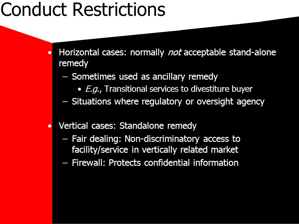mikecar Conduct Restrictions Horizontal cases: normally not acceptable stand-alone remedy –Sometimes used as ancillary remedy E.g., Transitional services to divestiture buyer –Situations where regulatory or oversight agency Vertical cases: Standalone remedy –Fair dealing: Non-discriminatory access to facility/service in vertically related market –Firewall: Protects confidential information