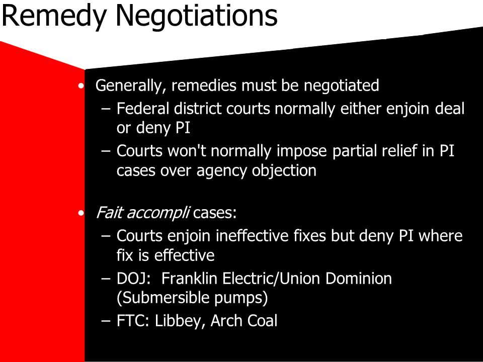 mikecar Remedy Negotiations Generally, remedies must be negotiated –Federal district courts normally either enjoin deal or deny PI –Courts won t normally impose partial relief in PI cases over agency objection Fait accompli cases: –Courts enjoin ineffective fixes but deny PI where fix is effective –DOJ: Franklin Electric/Union Dominion (Submersible pumps) –FTC: Libbey, Arch Coal