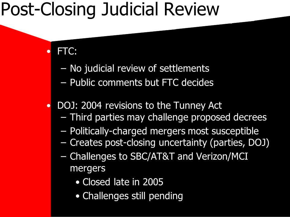 mikecar Post-Closing Judicial Review FTC: –No judicial review of settlements –Public comments but FTC decides DOJ: 2004 revisions to the Tunney Act –Third parties may challenge proposed decrees –Politically-charged mergers most susceptible –Creates post-closing uncertainty (parties, DOJ) –Challenges to SBC/AT&T and Verizon/MCI mergers Closed late in 2005 Challenges still pending