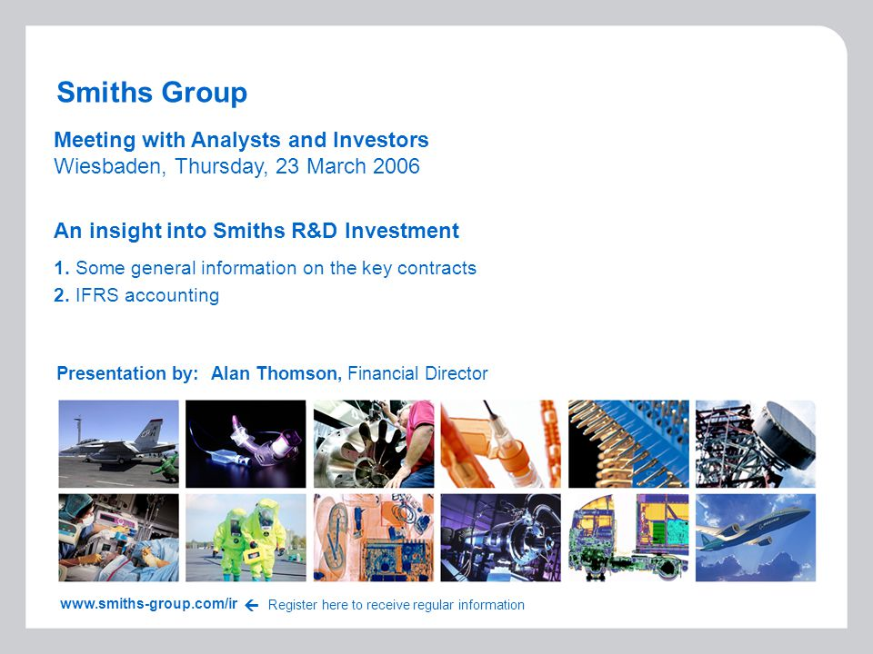 Smiths Group Presentation by:Alan Thomson, Financial Director www.smiths-group.com/ir Register here to receive regular information  Meeting with Anal