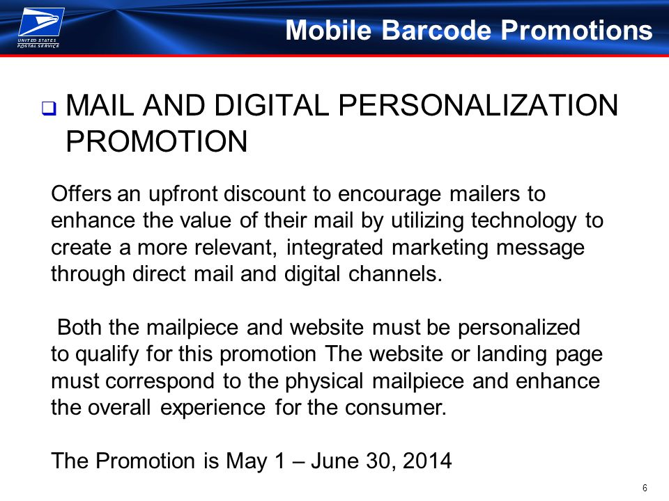 6 Mobile Barcode Promotions  MAIL AND DIGITAL PERSONALIZATION PROMOTION Offers an upfront discount to encourage mailers to enhance the value of their mail by utilizing technology to create a more relevant, integrated marketing message through direct mail and digital channels.