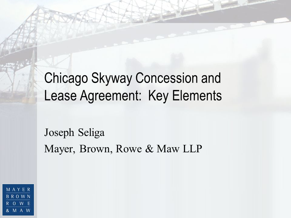 Chicago Skyway Concession and Lease Agreement: Key Elements Joseph Seliga Mayer, Brown, Rowe & Maw LLP