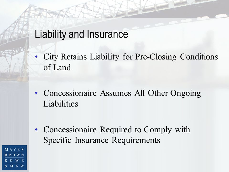 Liability and Insurance City Retains Liability for Pre-Closing Conditions of Land Concessionaire Assumes All Other Ongoing Liabilities Concessionaire Required to Comply with Specific Insurance Requirements