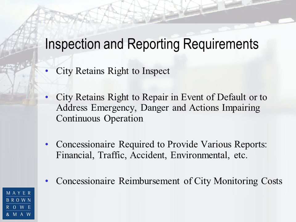Inspection and Reporting Requirements City Retains Right to Inspect City Retains Right to Repair in Event of Default or to Address Emergency, Danger and Actions Impairing Continuous Operation Concessionaire Required to Provide Various Reports: Financial, Traffic, Accident, Environmental, etc.