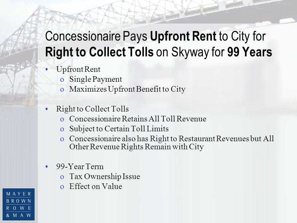 Concessionaire Pays Upfront Rent to City for Right to Collect Tolls on Skyway for 99 Years Upfront Rent oSingle Payment oMaximizes Upfront Benefit to City Right to Collect Tolls oConcessionaire Retains All Toll Revenue oSubject to Certain Toll Limits oConcessionaire also has Right to Restaurant Revenues but All Other Revenue Rights Remain with City 99-Year Term oTax Ownership Issue oEffect on Value