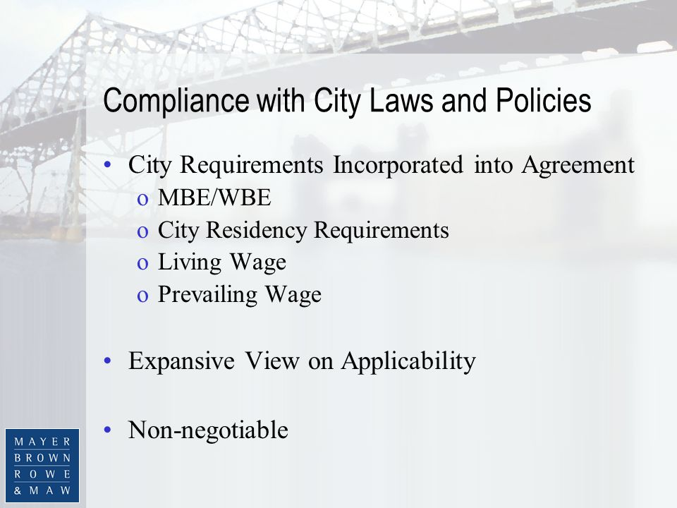 Compliance with City Laws and Policies City Requirements Incorporated into Agreement oMBE/WBE oCity Residency Requirements oLiving Wage oPrevailing Wage Expansive View on Applicability Non-negotiable