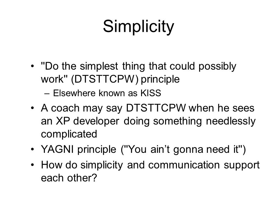 Simplicity ''Do the simplest thing that could possibly work'' (DTSTTCPW) principle –Elsewhere known as KISS A coach may say DTSTTCPW when he sees an X